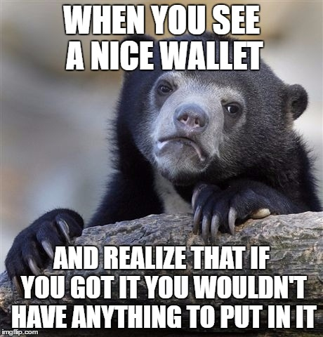 Confession Bear Meme | WHEN YOU SEE A NICE WALLET AND REALIZE THAT IF YOU GOT IT YOU WOULDN'T HAVE ANYTHING TO PUT IN IT | image tagged in memes,confession bear | made w/ Imgflip meme maker