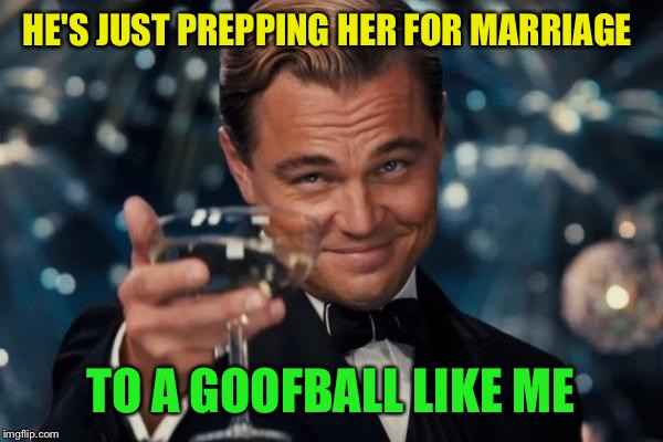 Leonardo Dicaprio Cheers Meme | HE'S JUST PREPPING HER FOR MARRIAGE TO A GOOFBALL LIKE ME | image tagged in memes,leonardo dicaprio cheers | made w/ Imgflip meme maker