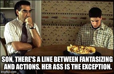 American Pie | SON, THERE'S A LINE BETWEEN FANTASIZING AND ACTIONS. HER ASS IS THE EXCEPTION. | image tagged in american pie | made w/ Imgflip meme maker