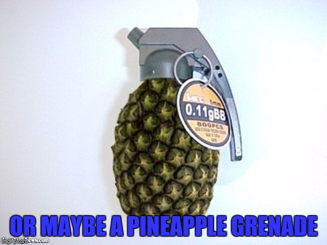 OR MAYBE A PINEAPPLE GRENADE | made w/ Imgflip meme maker