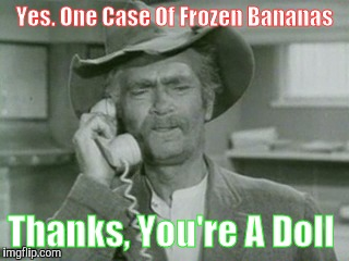 I Reck'n.... | Yes. One Case Of Frozen Bananas Thanks, You're A Doll | image tagged in i reck'n | made w/ Imgflip meme maker