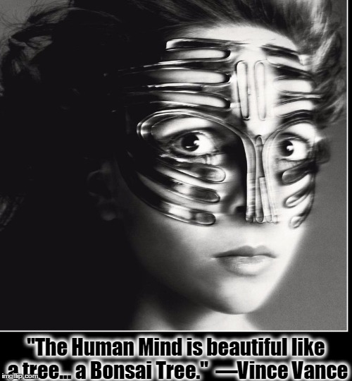 "The Shape of Things to Come | ""The Human Mind is beautiful like a tree... a Bonsai Tree.""  —Vince Vance 