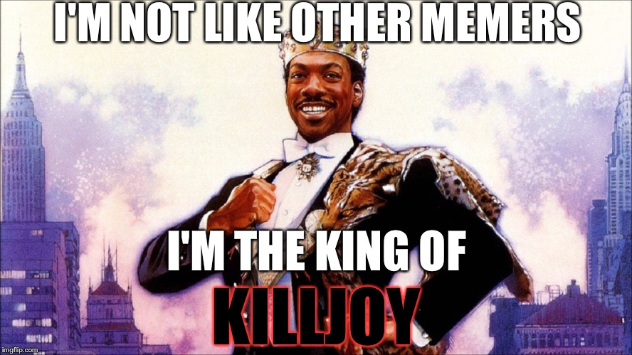 I'M NOT LIKE OTHER MEMERS I'M THE KING OF KILLJOY | made w/ Imgflip meme maker