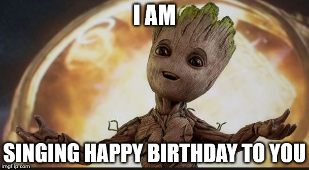 grootBirthday | I AM SINGING HAPPY BIRTHDAY TO YOU | image tagged in groot,happy birthday | made w/ Imgflip meme maker