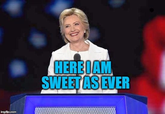 Hillary | HERE I AM  SWEET AS EVER | image tagged in hillary | made w/ Imgflip meme maker