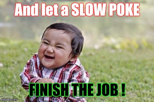 Evil Toddler Meme | And let a SLOW POKE FINISH THE JOB ! | image tagged in memes,evil toddler | made w/ Imgflip meme maker