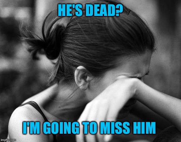 HE'S DEAD? I'M GOING TO MISS HIM | made w/ Imgflip meme maker