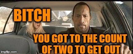rock cab | B**CH YOU GOT TO THE COUNT OF TWO TO GET OUT | image tagged in rock cab | made w/ Imgflip meme maker