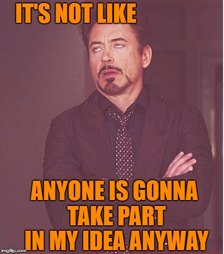 Face You Make Robert Downey Jr Meme | IT'S NOT LIKE ANYONE IS GONNA TAKE PART IN MY IDEA ANYWAY | image tagged in memes,face you make robert downey jr | made w/ Imgflip meme maker