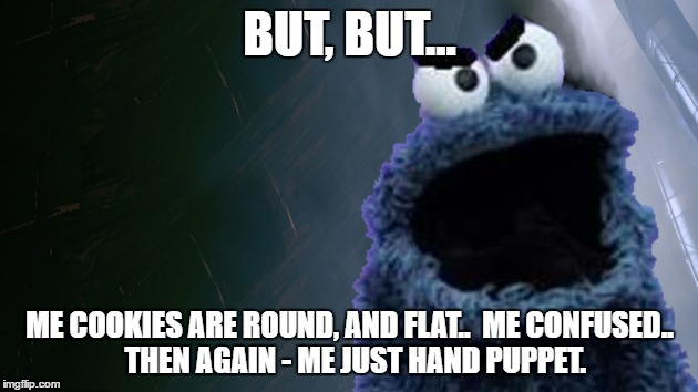 U Mad Monster Bro | BUT, BUT... ME COOKIES ARE ROUND, AND FLAT..  ME CONFUSED..  THEN AGAIN - ME JUST HAND PUPPET. | image tagged in u mad monster bro | made w/ Imgflip meme maker
