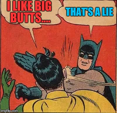 Batman Slapping Robin Meme | I LIKE BIG BUTTS.... THAT'S A LIE | image tagged in memes,batman slapping robin | made w/ Imgflip meme maker