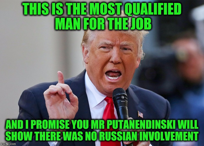 THIS IS THE MOST QUALIFIED MAN FOR THE JOB AND I PROMISE YOU MR PUTANENDINSKI WILL SHOW THERE WAS NO RUSSIAN INVOLVEMENT | made w/ Imgflip meme maker