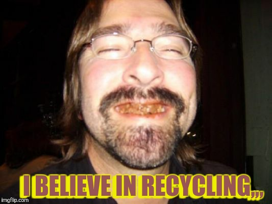 I BELIEVE IN RECYCLING,,, I BELIEVE IN RECYCLING,,, | made w/ Imgflip meme maker
