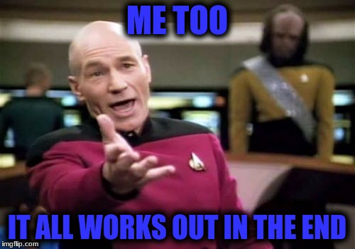 Picard Wtf Meme | ME TOO IT ALL WORKS OUT IN THE END | image tagged in memes,picard wtf | made w/ Imgflip meme maker
