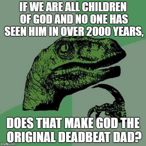 Philosoraptor Meme | IF WE ARE ALL CHILDREN OF GOD AND NO ONE HAS SEEN HIM IN OVER 2000 YEARS, DOES THAT MAKE GOD THE ORIGINAL DEADBEAT DAD? | image tagged in memes,philosoraptor | made w/ Imgflip meme maker
