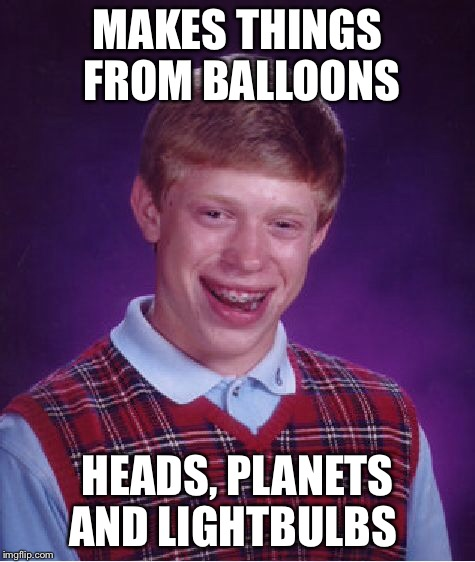 Bad Luck Brian Meme | MAKES THINGS FROM BALLOONS HEADS, PLANETS AND LIGHTBULBS | image tagged in memes,bad luck brian | made w/ Imgflip meme maker