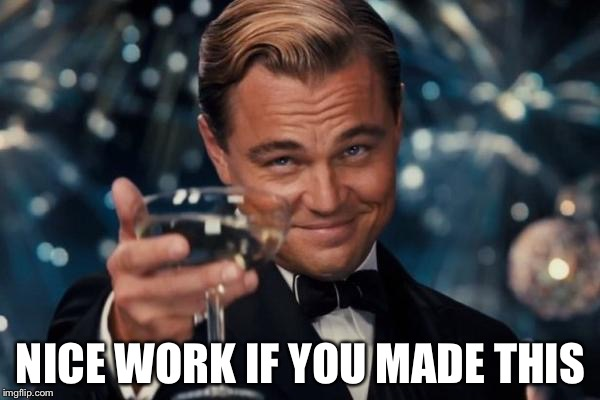 Leonardo Dicaprio Cheers Meme | NICE WORK IF YOU MADE THIS | image tagged in memes,leonardo dicaprio cheers | made w/ Imgflip meme maker