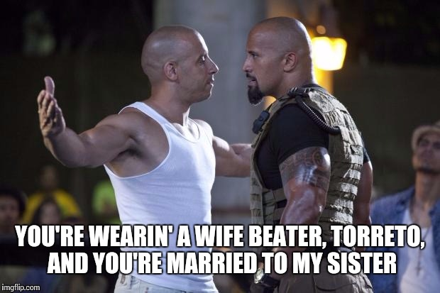 YOU'RE WEARIN' A WIFE BEATER, TORRETO, AND YOU'RE MARRIED TO MY SISTER | made w/ Imgflip meme maker