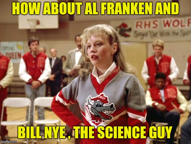 Not so Cheerleader | HOW ABOUT AL FRANKEN AND BILL NYE , THE SCIENCE GUY | image tagged in not so cheerleader | made w/ Imgflip meme maker