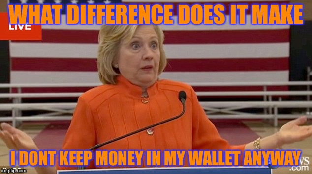 WHAT DIFFERENCE DOES IT MAKE I DONT KEEP MONEY IN MY WALLET ANYWAY | made w/ Imgflip meme maker