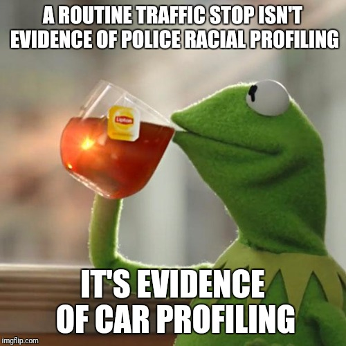 But Thats None Of My Business Meme | A ROUTINE TRAFFIC STOP ISN'T EVIDENCE OF POLICE RACIAL PROFILING IT'S EVIDENCE OF CAR PROFILING | image tagged in memes,but thats none of my business,kermit the frog,blm,black lives matter,blue lives matter | made w/ Imgflip meme maker