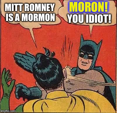 Batman Slapping Robin Meme | MITT ROMNEY IS A MORMON MORON! YOU IDIOT! MORON! | image tagged in memes,batman slapping robin | made w/ Imgflip meme maker