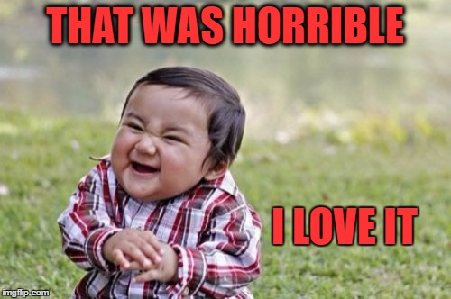 Evil Toddler Meme | THAT WAS HORRIBLE I LOVE IT | image tagged in memes,evil toddler | made w/ Imgflip meme maker