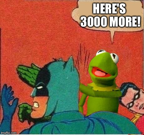 Kermit saving Robin | HERE'S 3000 MORE! | image tagged in kermit saving robin | made w/ Imgflip meme maker