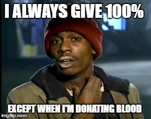 Y'all Got Any More Of That Meme | I ALWAYS GIVE 100% EXCEPT WHEN I'M DONATING BLOOD | image tagged in memes,yall got any more of | made w/ Imgflip meme maker