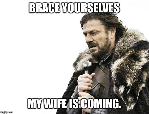 Brace Yourselves X is Coming Meme | BRACE YOURSELVES MY WIFE IS COMING. | image tagged in memes,brace yourselves x is coming | made w/ Imgflip meme maker