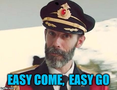 Captain Obvious | EASY COME,  EASY GO | image tagged in captain obvious | made w/ Imgflip meme maker