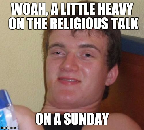 10 Guy Meme | WOAH, A LITTLE HEAVY ON THE RELIGIOUS TALK ON A SUNDAY | image tagged in memes,10 guy | made w/ Imgflip meme maker