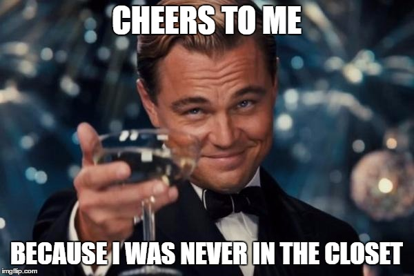 Leonardo Dicaprio Cheers Meme | CHEERS TO ME BECAUSE I WAS NEVER IN THE CLOSET | image tagged in memes,leonardo dicaprio cheers | made w/ Imgflip meme maker