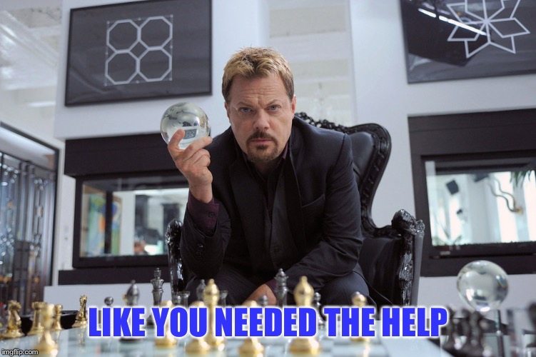 Eddy Izzard | LIKE YOU NEEDED THE HELP | image tagged in eddy izzard | made w/ Imgflip meme maker