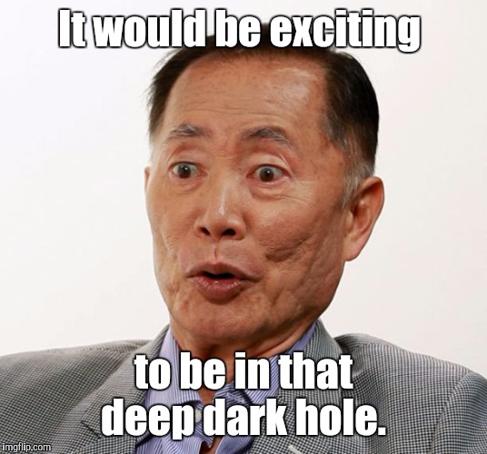 Oh my  | It would be exciting to be in that deep dark hole. | image tagged in oh my | made w/ Imgflip meme maker