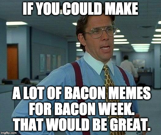Bacon Week. A super tasty awesome event. May 22 - 28th.  | IF YOU COULD MAKE A LOT OF BACON MEMES FOR BACON WEEK. THAT WOULD BE GREAT. | image tagged in memes,that would be great,bacon week,bacon week is coming,may 22-28 | made w/ Imgflip meme maker