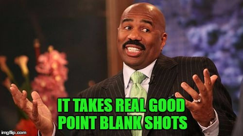 Steve Harvey Meme | IT TAKES REAL GOOD POINT BLANK SHOTS | image tagged in memes,steve harvey | made w/ Imgflip meme maker