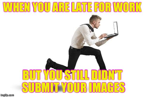 WHEN YOU ARE LATE FOR WORK BUT YOU STILL DIDN'T SUBMIT YOUR IMAGES | image tagged in running with laptop | made w/ Imgflip meme maker