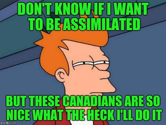 Futurama Fry Meme | DON'T KNOW IF I WANT TO BE ASSIMILATED BUT THESE CANADIANS ARE SO NICE WHAT THE HECK I'LL DO IT | image tagged in memes,futurama fry | made w/ Imgflip meme maker