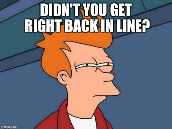 Futurama Fry Meme | DIDN'T YOU GET RIGHT BACK IN LINE? | image tagged in memes,futurama fry | made w/ Imgflip meme maker