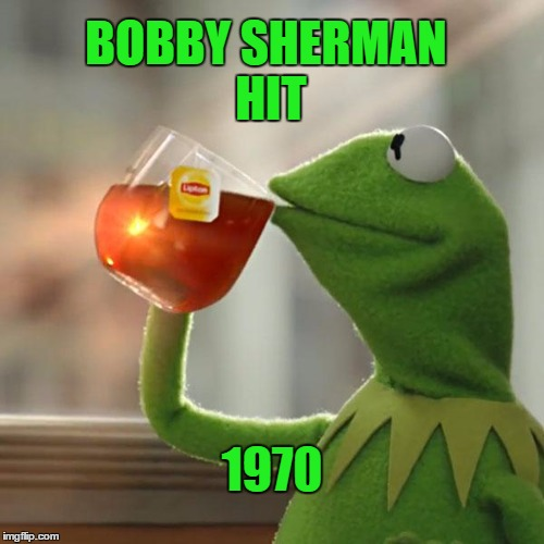 But Thats None Of My Business Meme | BOBBY SHERMAN HIT 1970 | image tagged in memes,but thats none of my business,kermit the frog | made w/ Imgflip meme maker