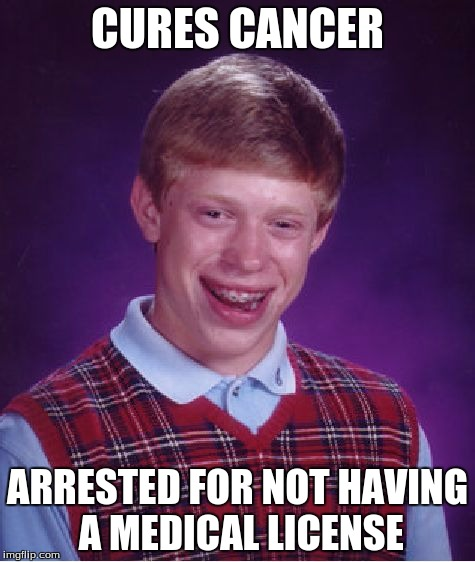 Bad Luck Brian | CURES CANCER ARRESTED FOR NOT HAVING A MEDICAL LICENSE | image tagged in memes,bad luck brian | made w/ Imgflip meme maker