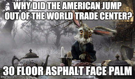 WHY DID THE AMERICAN JUMP OUT OF THE WORLD TRADE CENTER? 30 FLOOR ASPHALT FACE PALM | made w/ Imgflip meme maker