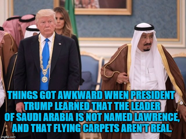 Donald Of Arabia. | THINGS GOT AWKWARD WHEN PRESIDENT TRUMP LEARNED THAT THE LEADER OF SAUDI ARABIA IS NOT NAMED LAWRENCE, AND THAT FLYING CARPETS AREN'T REAL. | image tagged in donald trump,saudi arabia,flying carpet,lawrence,funny | made w/ Imgflip meme maker
