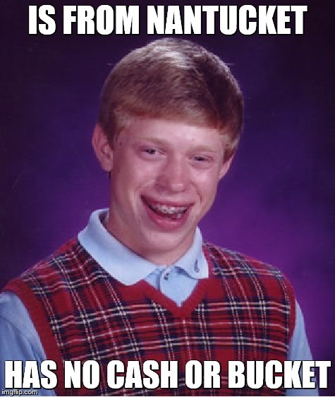 Bad Luck Brian Meme | IS FROM NANTUCKET HAS NO CASH OR BUCKET | image tagged in memes,bad luck brian | made w/ Imgflip meme maker