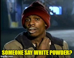 Y'all Got Any More Of That Meme | SOMEONE SAY WHITE POWDER? | image tagged in memes,yall got any more of | made w/ Imgflip meme maker