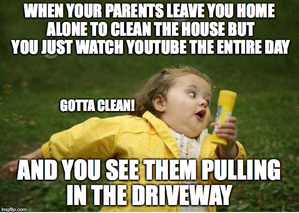 Chubby Bubbles Girl Meme | WHEN YOUR PARENTS LEAVE YOU HOME ALONE TO CLEAN THE HOUSE BUT YOU JUST WATCH YOUTUBE THE ENTIRE DAY AND YOU SEE THEM PULLING IN THE DRIVEWAY | image tagged in memes,chubby bubbles girl,funny,cleaning,look at the time | made w/ Imgflip meme maker