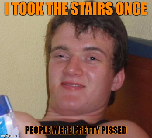 10 Guy Meme | I TOOK THE STAIRS ONCE PEOPLE WERE PRETTY PISSED | image tagged in memes,10 guy | made w/ Imgflip meme maker