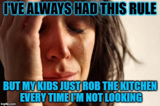 First World Problems Meme | I'VE ALWAYS HAD THIS RULE BUT MY KIDS JUST ROB THE KITCHEN EVERY TIME I'M NOT LOOKING | image tagged in memes,first world problems | made w/ Imgflip meme maker