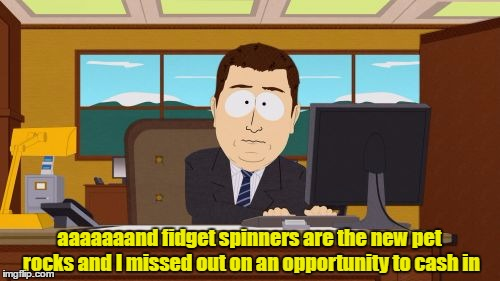 Aaaaand Its Gone Meme | aaaaaaand fidget spinners are the new pet rocks and I missed out on an opportunity to cash in | image tagged in memes,aaaaand its gone | made w/ Imgflip meme maker